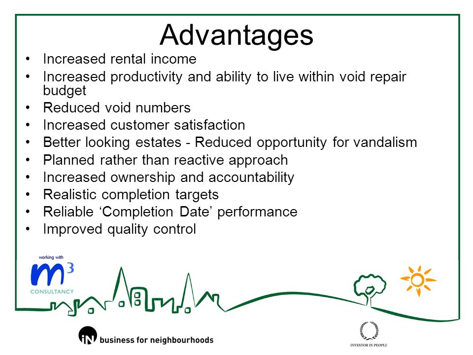 Advantages Increased rental income Increased productivity and ability to live within void repair budget Reduced void numbers Increased customer satisfaction Better looking estates - Reduced opportunity for vandalism Planned rather than reactive approach Increased ownership and accountability Realistic completion targets Reliable 'Completion Date' performance Improved quality control