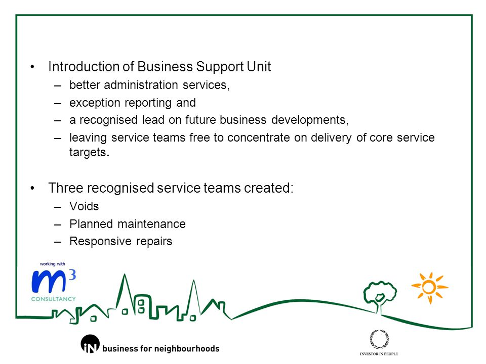Introduction of Business Support Unit –better administration services, –exception reporting and –a recognised lead on future business developments, –leaving service teams free to concentrate on delivery of core service targets.