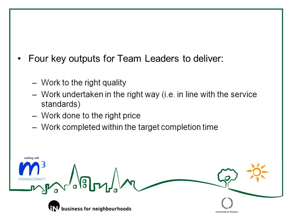 Four key outputs for Team Leaders to deliver: –Work to the right quality –Work undertaken in the right way (i.e.