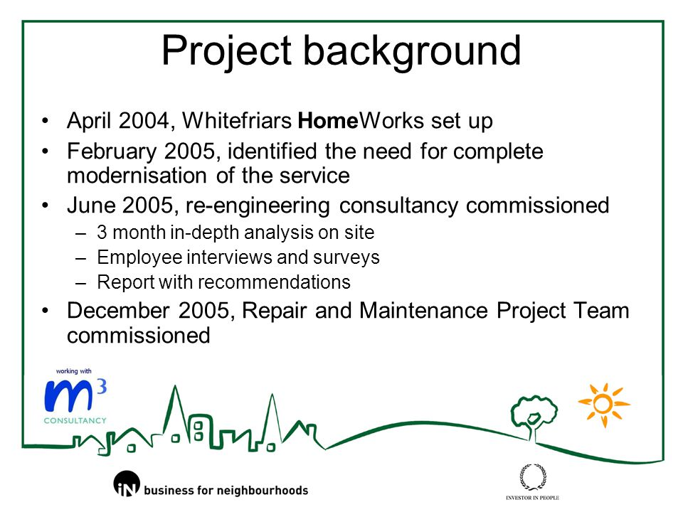 Project background April 2004, Whitefriars HomeWorks set up February 2005, identified the need for complete modernisation of the service June 2005, re-engineering consultancy commissioned –3 month in-depth analysis on site –Employee interviews and surveys –Report with recommendations December 2005, Repair and Maintenance Project Team commissioned
