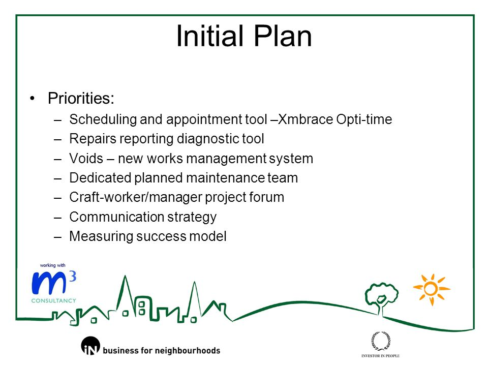 Initial Plan Priorities: –Scheduling and appointment tool –Xmbrace Opti-time –Repairs reporting diagnostic tool –Voids – new works management system –Dedicated planned maintenance team –Craft-worker/manager project forum –Communication strategy –Measuring success model