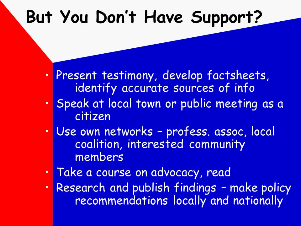 But You Don't Have Support? Present testimony, develop factsheets, identify accurate sources of info Speak at local town or public meeting as a citize