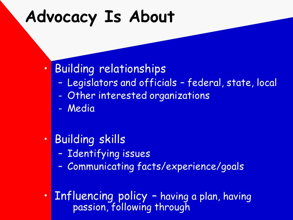 Advocacy Is About Building relationships –Legislators and officials – federal, state, local -Other interested organizations -Media Building skills –Id