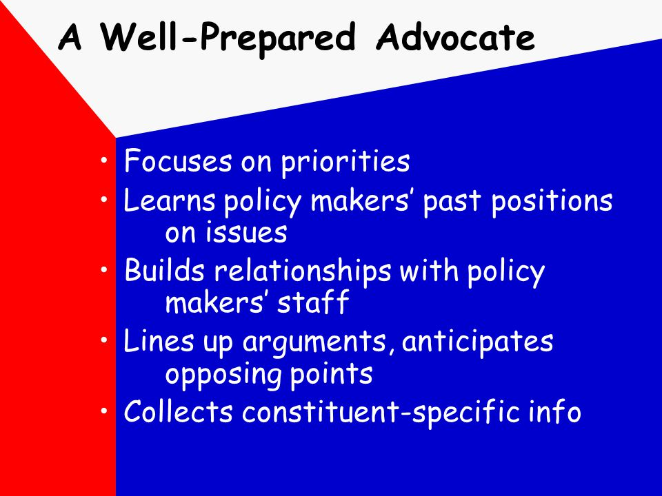 A Well-Prepared Advocate Focuses on priorities Learns policy makers' past positions on issues Builds relationships with policy makers' staff Lines up
