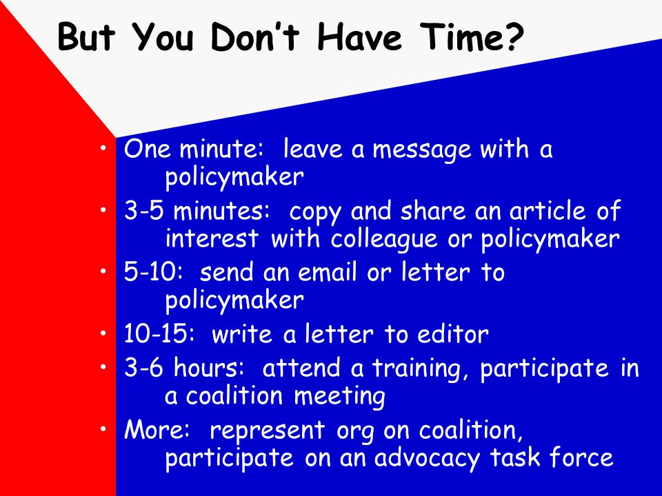 But You Don't Have Time? One minute: leave a message with a policymaker 3-5 minutes: copy and share an article of interest with colleague or policymak