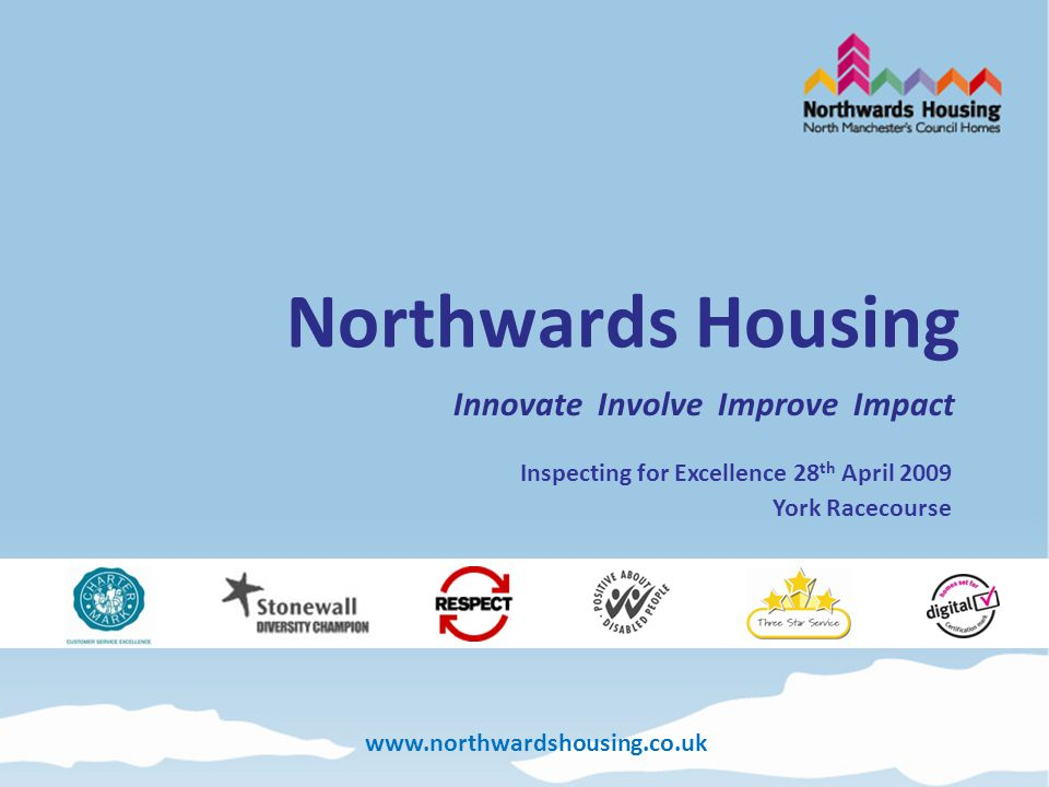 www.northwardshousing.co.uk Northwards Housing Innovate Involve Improve Impact Inspecting for Excellence 28 th April 2009 York Racecourse