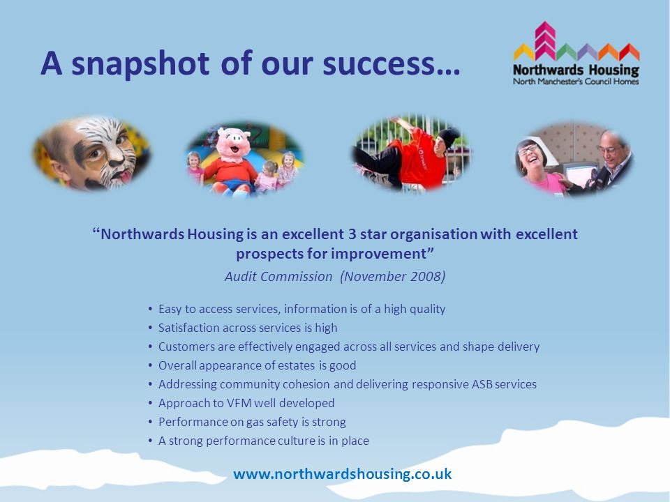 www.northwardshousing.co.uk A snapshot of our success… Northwards Housing is an excellent 3 star organisation with excellent prospects for improvement Audit Commission (November 2008) Easy to access services, information is of a high quality Satisfaction across services is high Customers are effectively engaged across all services and shape delivery Overall appearance of estates is good Addressing community cohesion and delivering responsive ASB services Approach to VFM well developed Performance on gas safety is strong A strong performance culture is in place