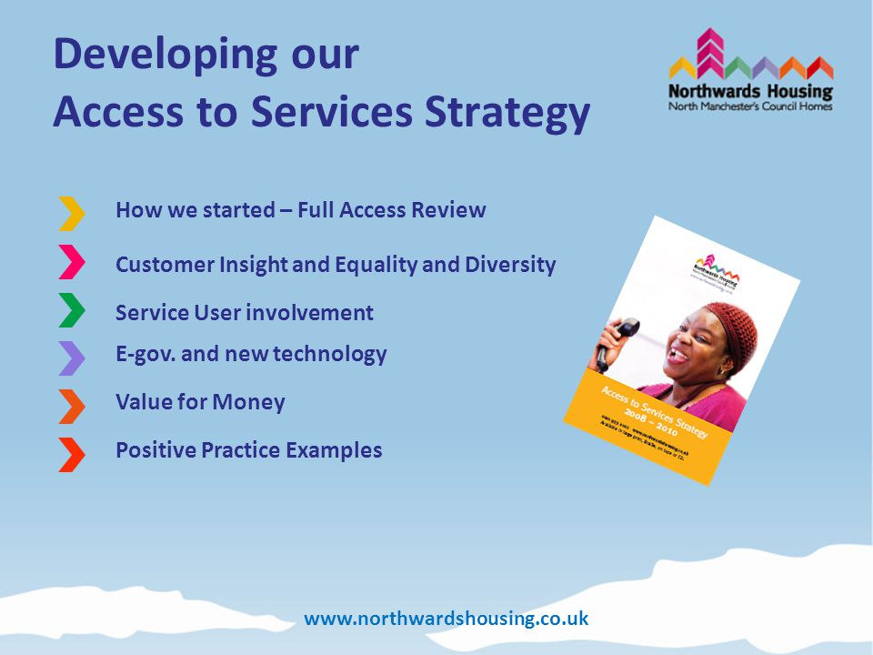 www.northwardshousing.co.uk Developing our Access to Services Strategy How we started – Full Access Review Service User involvement Value for Money E-gov.