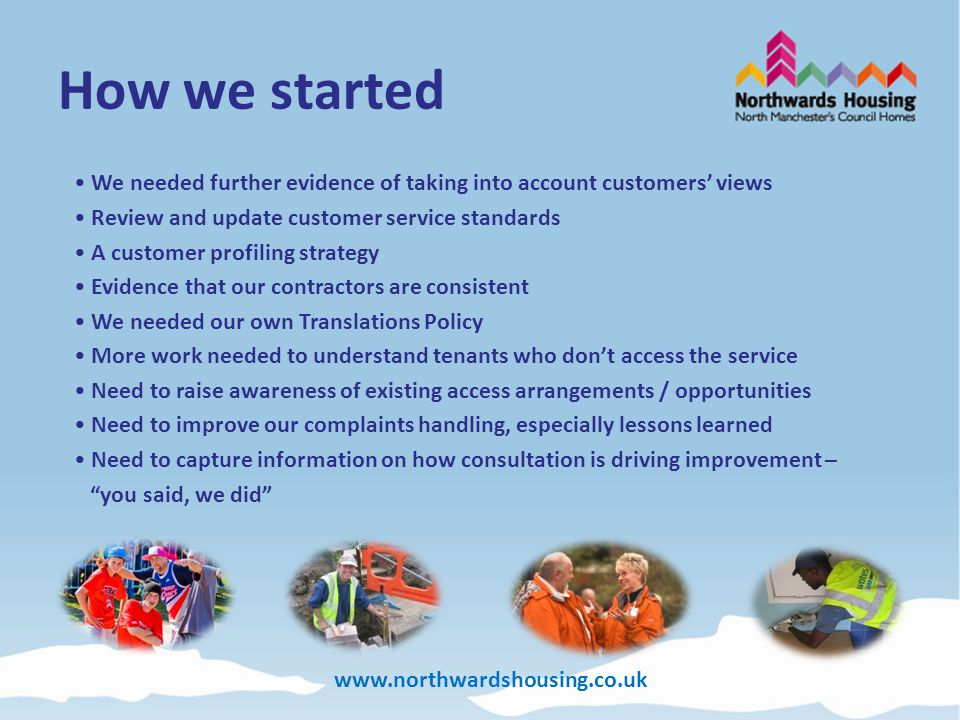 www.northwardshousing.co.uk Customer Insight & Equality and Diversity Developed our Customer Profiling Strategy – six equality strands Customers preferred communication needs At inspection age 82%; Disability 84%; Ethnicity 87%; Gender 96%; Religion 85%; Sexuality 82% - How did we use it.