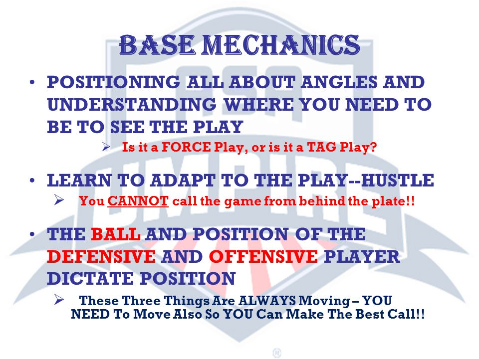 POSITIONING ALL ABOUT ANGLES AND UNDERSTANDING WHERE YOU NEED TO BE TO SEE THE PLAY LEARN TO ADAPT TO THE PLAY--HUSTLE THE BALL AND POSITION OF THE DEFENSIVE AND OFFENSIVE PLAYER DICTATE POSITION BASE MECHANICS  Is it a FORCE Play, or is it a TAG Play.