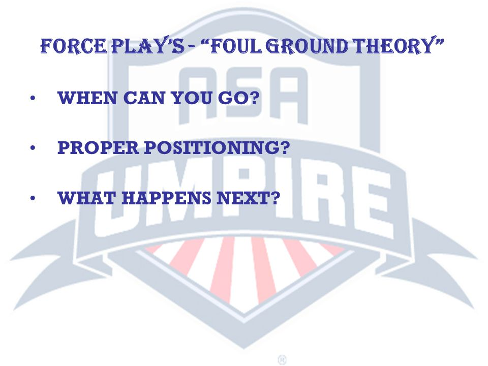 WHEN CAN YOU GO? PROPER POSITIONING? WHAT HAPPENS NEXT? FORCE PLAY'S - FOUL GROUND THEORY