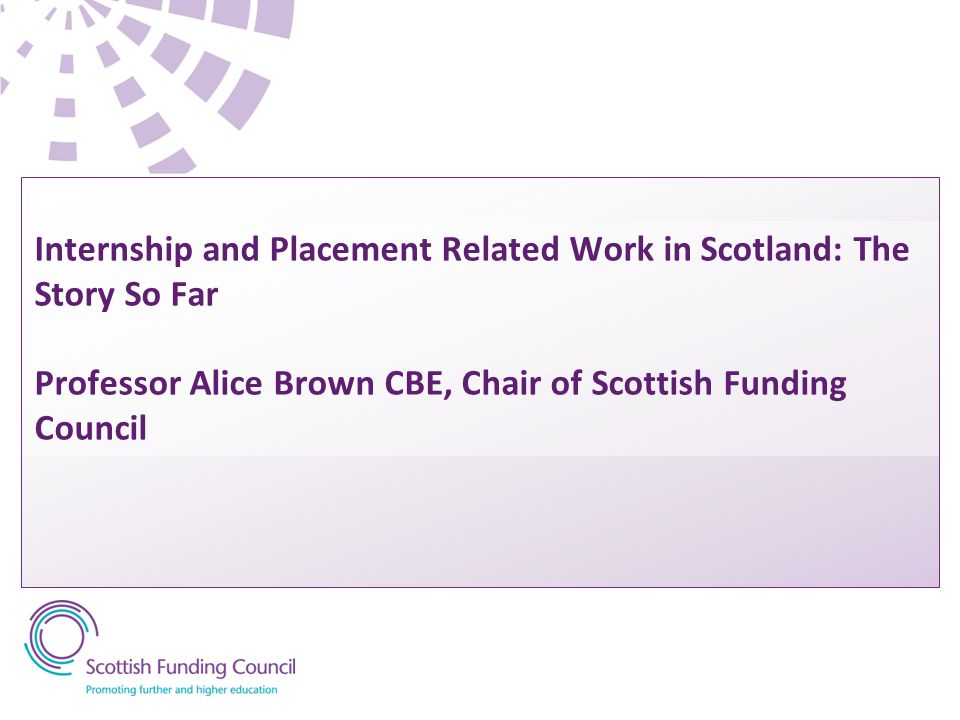 Internship and Placement Related Work in Scotland: The Story So Far Professor Alice Brown CBE, Chair of Scottish Funding Council