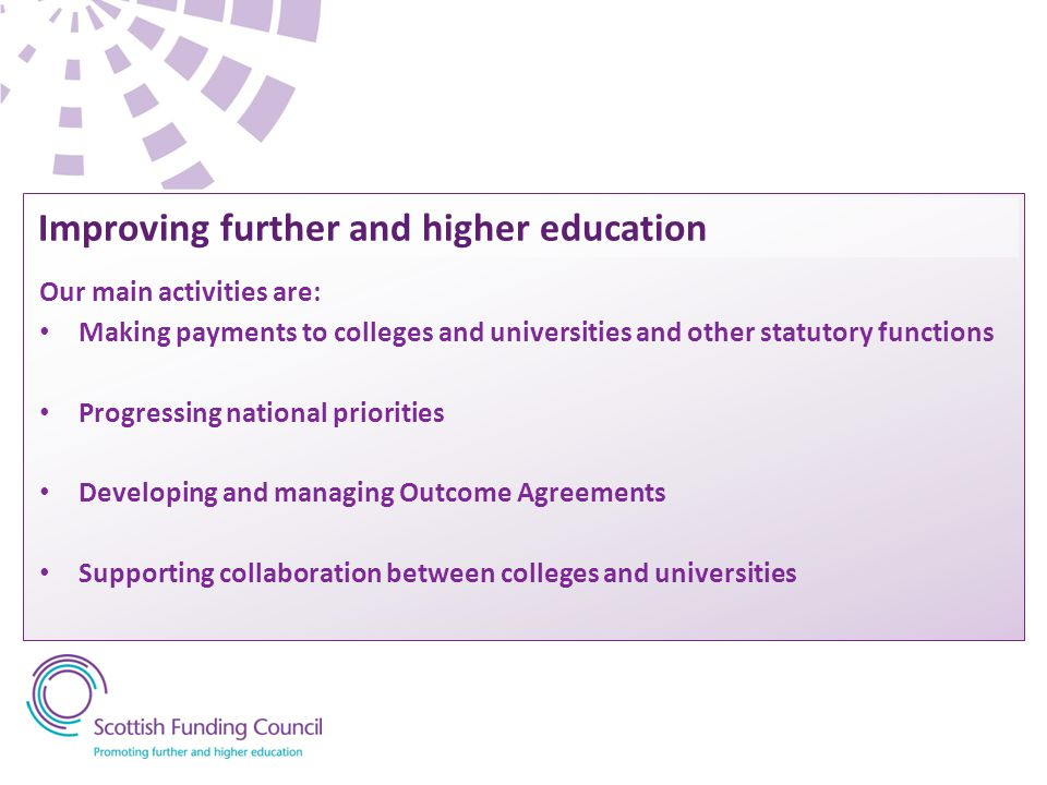 Our main activities are: Making payments to colleges and universities and other statutory functions Progressing national priorities Developing and managing Outcome Agreements Supporting collaboration between colleges and universities Improving further and higher education