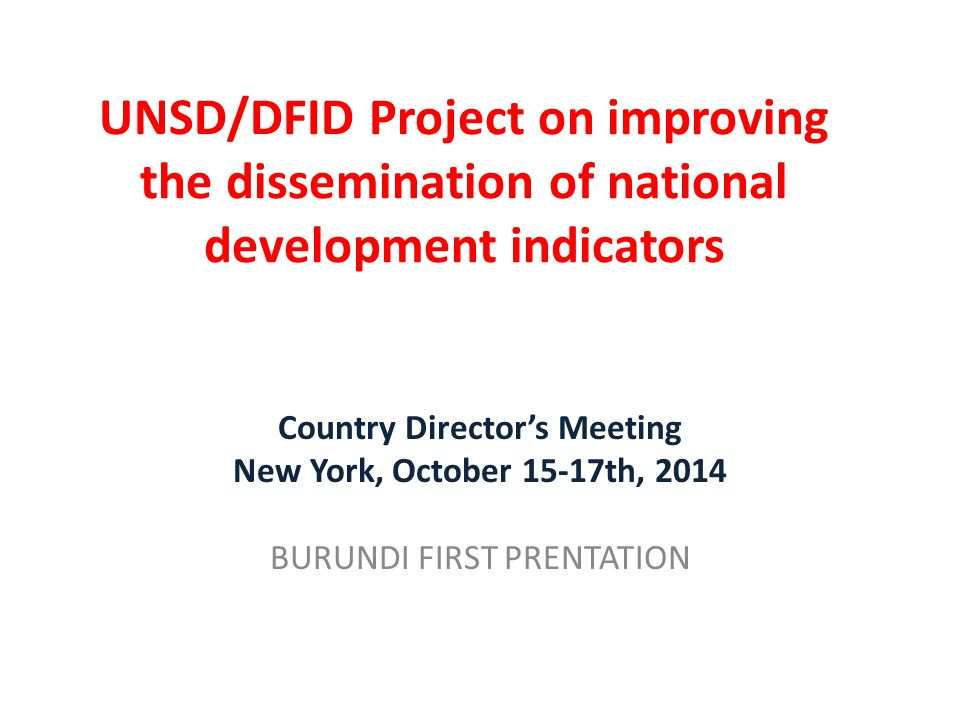 UNSD/DFID Project on improving the dissemination of national development indicators Country Director's Meeting New York, October 15-17th, 2014 BURUNDI FIRST PRENTATION