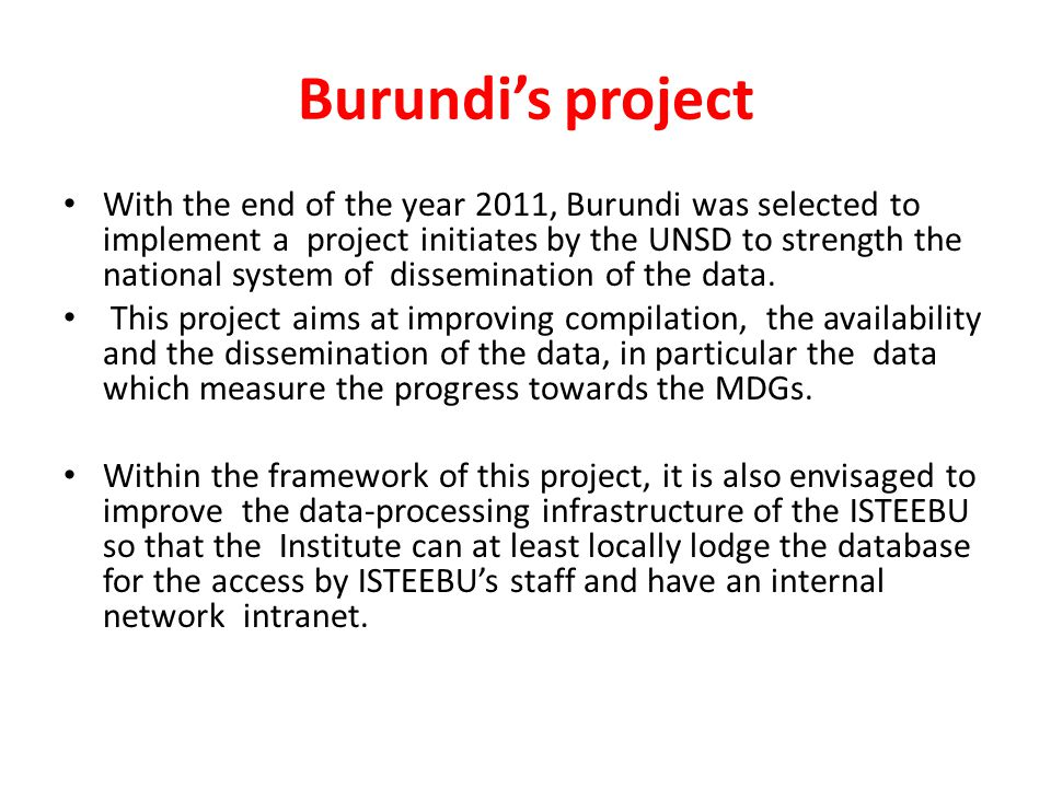 Burundi's project With the end of the year 2011, Burundi was selected to implement a project initiates by the UNSD to strength the national system of dissemination of the data.