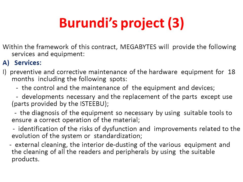 Burundi's project (3) Within the framework of this contract, MEGABYTES will provide the following services and equipment: A) Services: I) preventive and corrective maintenance of the hardware equipment for 18 months including the following spots: - the control and the maintenance of the equipment and devices; - developments necessary and the replacement of the parts except use (parts provided by the ISTEEBU); - the diagnosis of the equipment so necessary by using suitable tools to ensure a correct operation of the material; - identification of the risks of dysfunction and improvements related to the evolution of the system or standardization; - external cleaning, the interior de-dusting of the various equipment and the cleaning of all the readers and peripherals by using the suitable products.