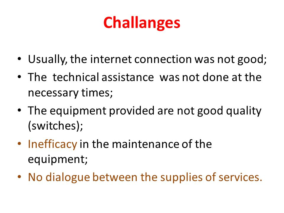 Challanges Usually, the internet connection was not good; The technical assistance was not done at the necessary times; The equipment provided are not good quality (switches); Inefficacy in the maintenance of the equipment; No dialogue between the supplies of services.