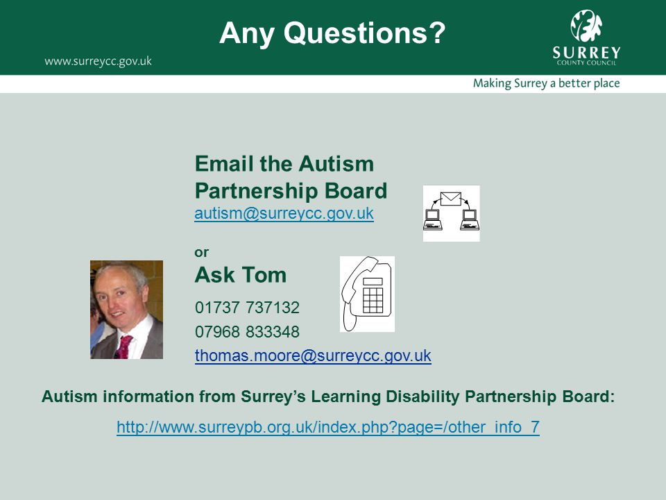 01737 737132 07968 833348 thomas.moore@surreycc.gov.uk Email the Autism Partnership Board autism@surreycc.gov.uk or Ask Tom Autism information from Surrey's Learning Disability Partnership Board: http://www.surreypb.org.uk/index.php?page=/other_info_7 Any Questions?