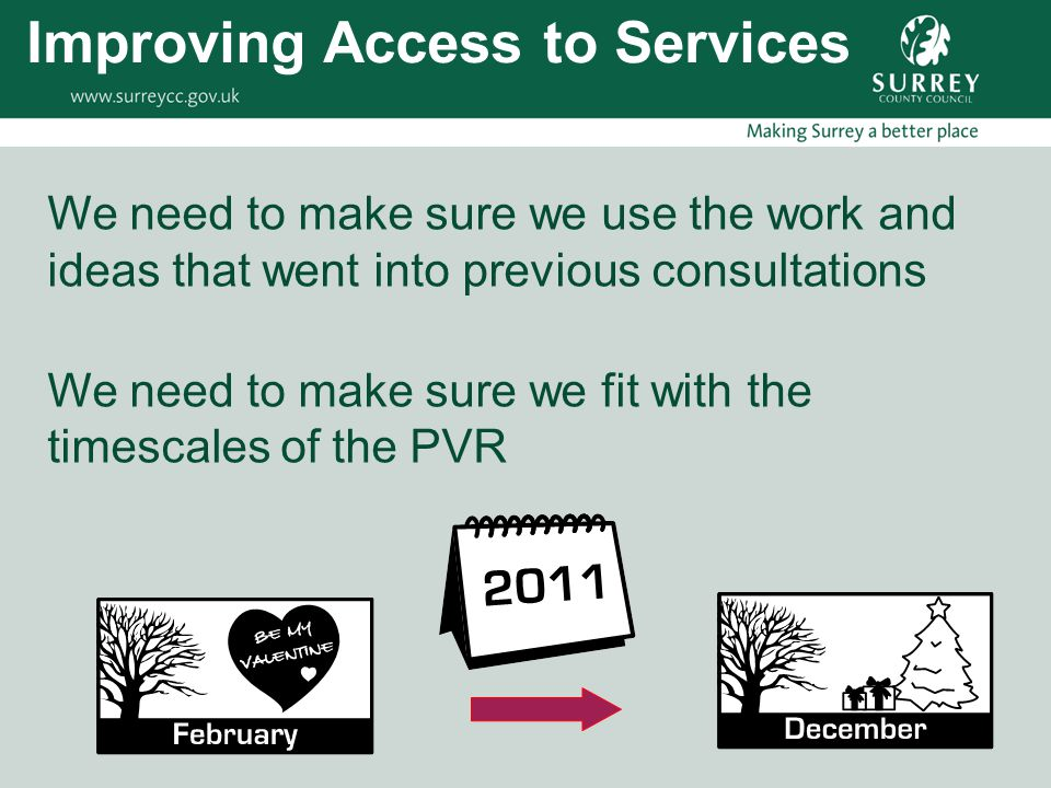 We need to make sure we use the work and ideas that went into previous consultations We need to make sure we fit with the timescales of the PVR Improving Access to Services