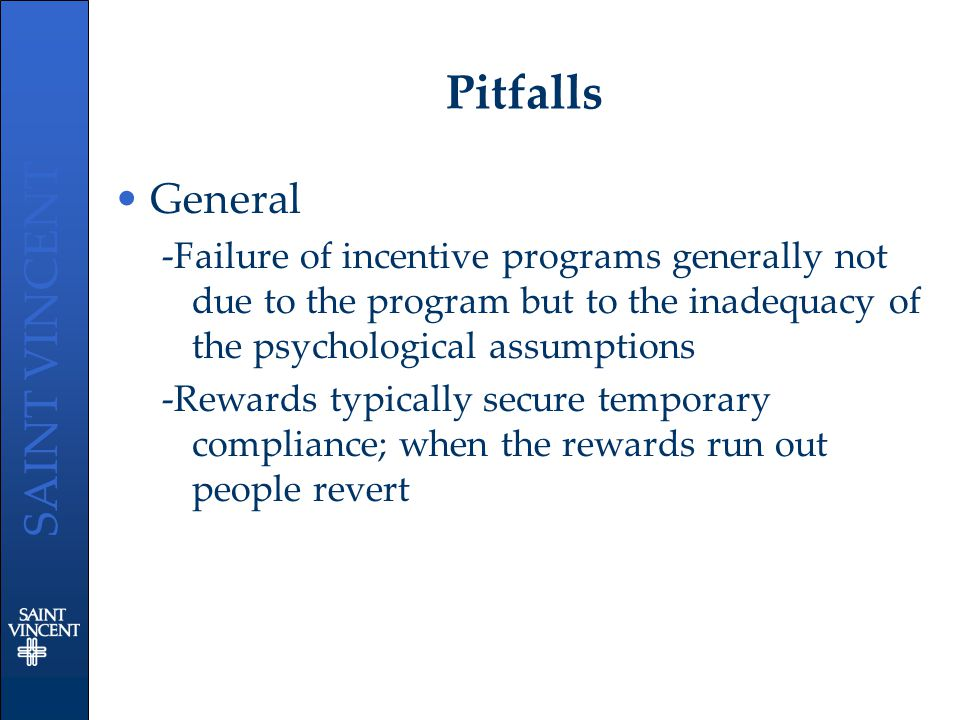 SAINT VINCENT Pitfalls General -Failure of incentive programs generally not due to the program but to the inadequacy of the psychological assumptions