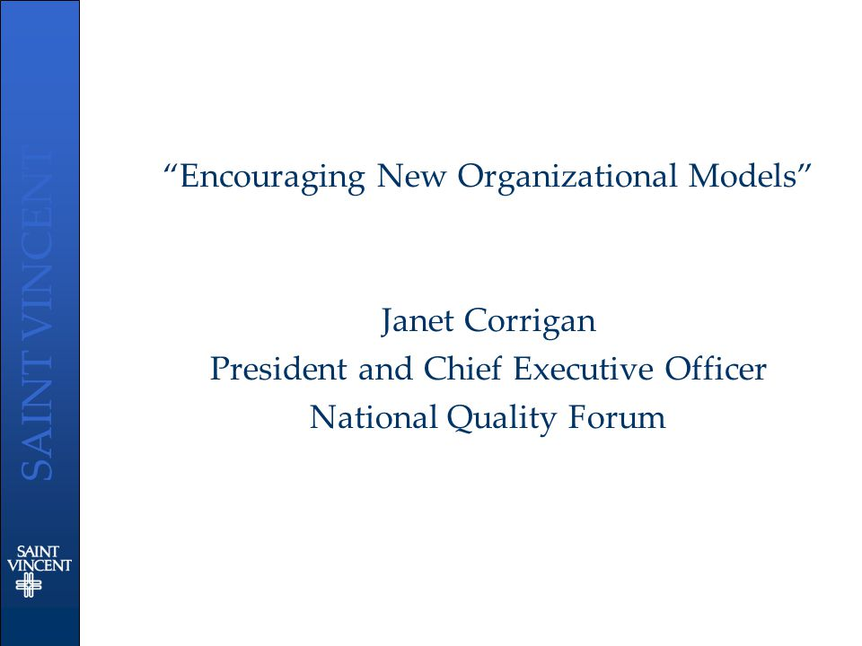 "SAINT VINCENT ""Encouraging New Organizational Models"" Janet Corrigan President and Chief Executive Officer National Quality Forum"