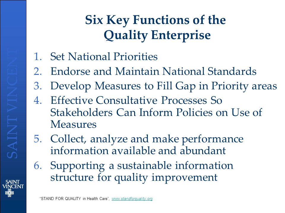 SAINT VINCENT Six Key Functions of the Quality Enterprise 1.Set National Priorities 2.Endorse and Maintain National Standards 3.Develop Measures to Fi