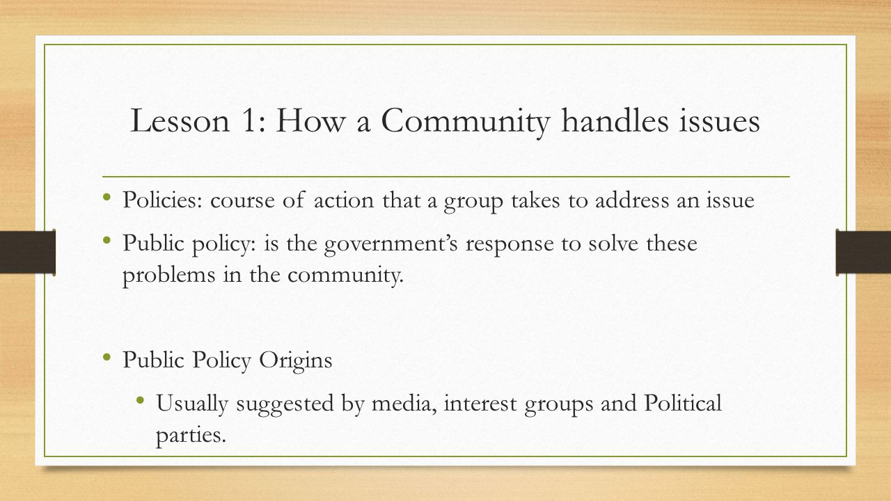 Lesson 1: How a Community handles issues Policies: course of action that a group takes to address an issue Public policy: is the government's response to solve these problems in the community.