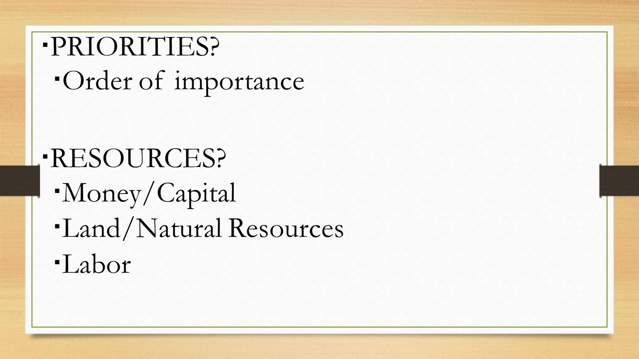  PRIORITIES  Order of importance  RESOURCES  Money/Capital  Land/Natural Resources  Labor