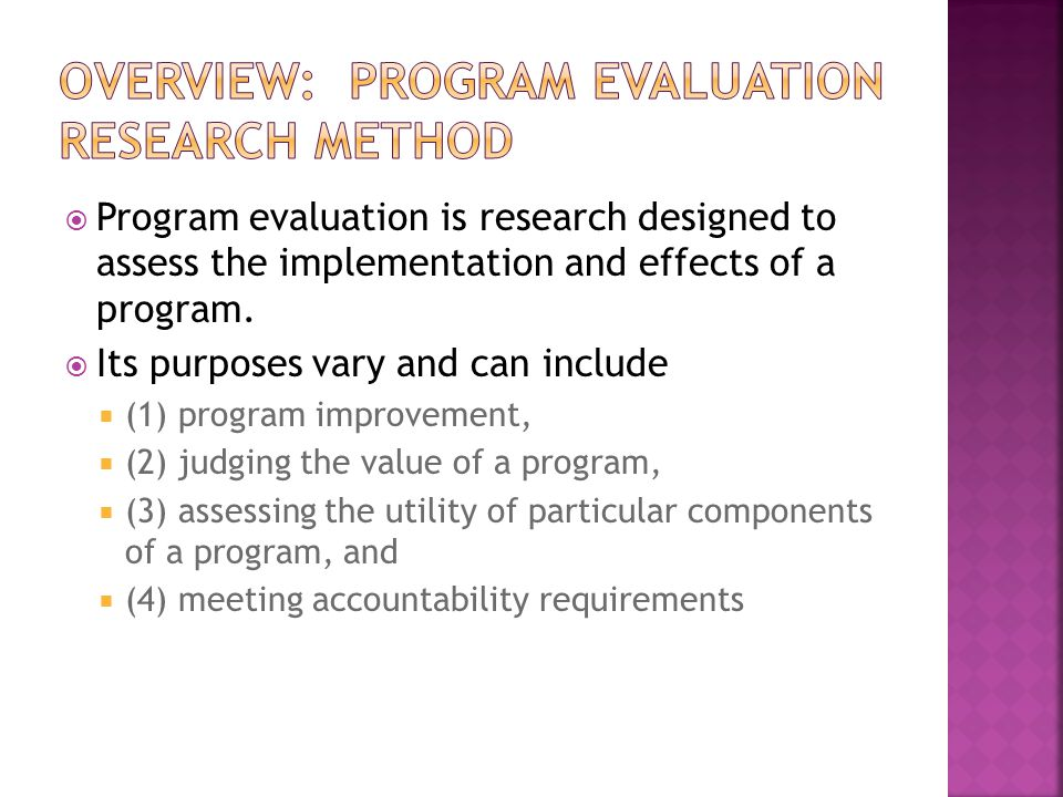  Program evaluation is research designed to assess the implementation and effects of a program.  Its purposes vary and can include  (1) program imp