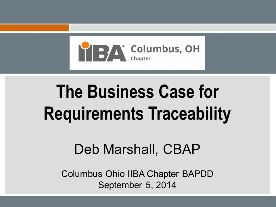 The Business Case for Requirements Traceability Presented by Deb Marshall, CBAP 2014 IIBA Columbus BAPDD Insurance - Claims – Rental Cars 22 Example - Strategic Claims System Claim Policy Rental System Reservation Invoice Automated Matching Reconciliation and Payment