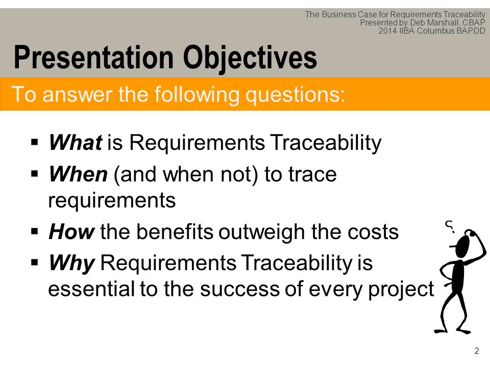 The Business Case for Requirements Traceability Presented by Deb Marshall, CBAP 2014 IIBA Columbus BAPDD  What is Requirements Traceability  When (and when not) to trace requirements  How the benefits outweigh the costs  Why Requirements Traceability is essential to the success of every project 2 Presentation Objectives To answer the following questions: