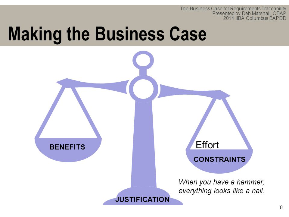 The Business Case for Requirements Traceability Presented by Deb Marshall, CBAP 2014 IIBA Columbus BAPDD 9 Making the Business Case Effort BENEFITS When you have a hammer, everything looks like a nail.