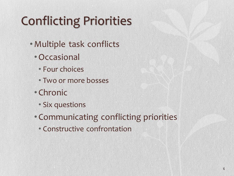 6 Conflicting Priorities Multiple task conflicts Occasional Four choices Two or more bosses Chronic Six questions Communicating conflicting priorities Constructive confrontation