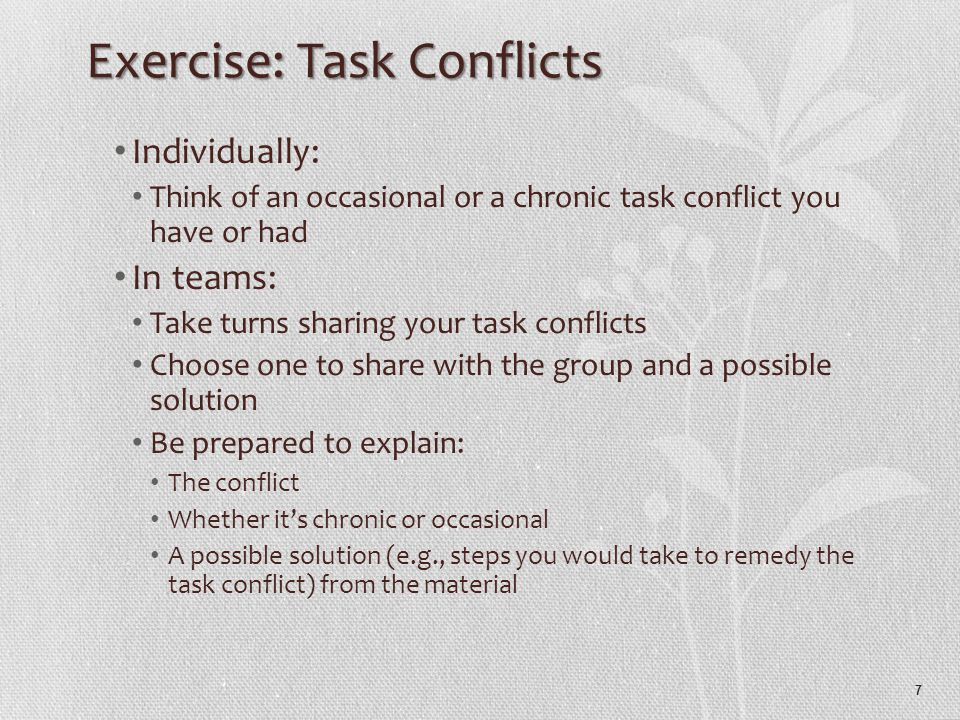 7 Exercise: Task Conflicts Individually: Think of an occasional or a chronic task conflict you have or had In teams: Take turns sharing your task conflicts Choose one to share with the group and a possible solution Be prepared to explain: The conflict Whether it's chronic or occasional A possible solution (e.g., steps you would take to remedy the task conflict) from the material