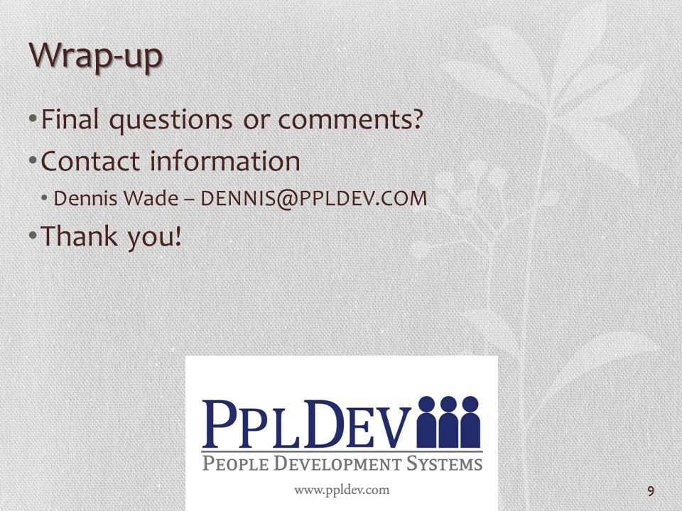 Wrap-up Final questions or comments. Contact information Dennis Wade – DENNIS@PPLDEV.COM Thank you.