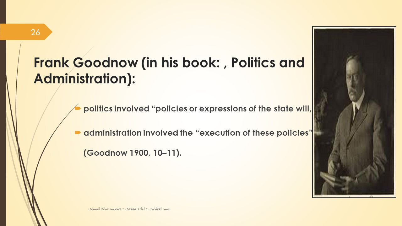 Frank Goodnow (in his book:, Politics and Administration):  politics involved policies or expressions of the state will,  administration involved the execution of these policies (Goodnow 1900, 10–11).