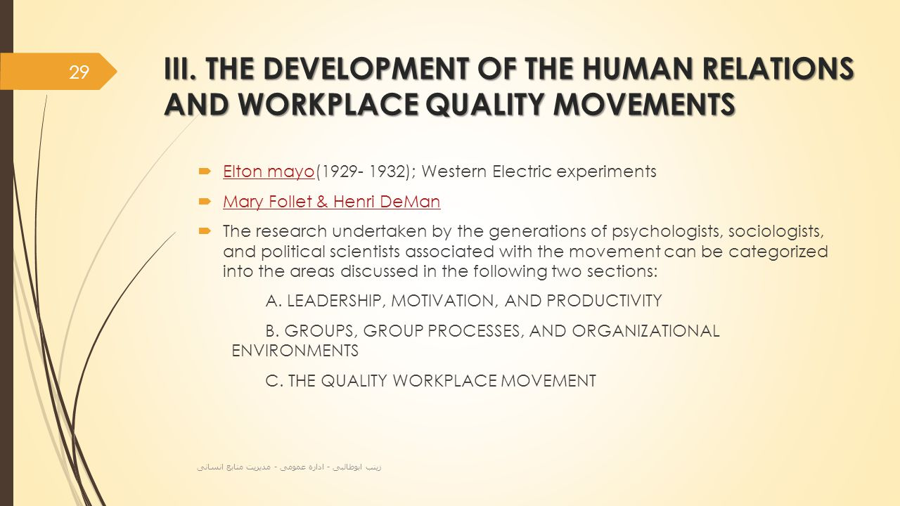 III. THE DEVELOPMENT OF THE HUMAN RELATIONS AND WORKPLACE QUALITY MOVEMENTS  Elton mayo(1929- 1932); Western Electric experiments Elton mayo  Mary F