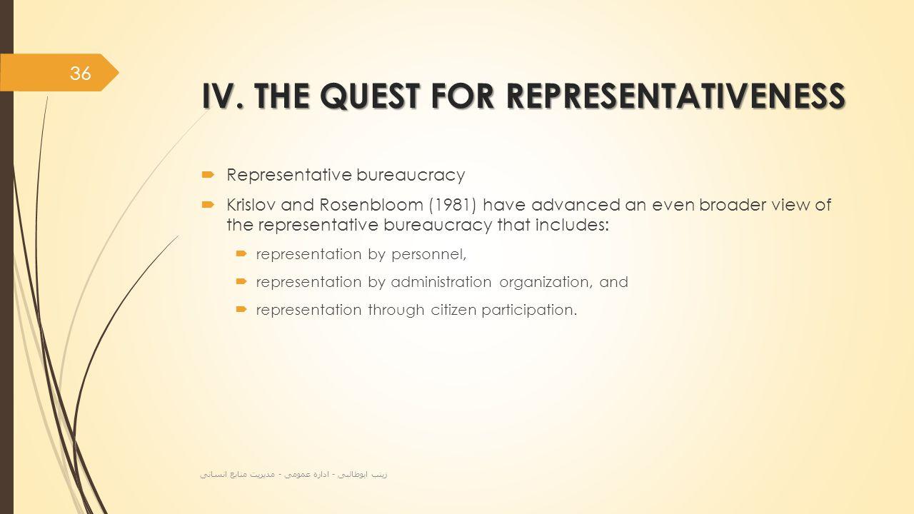 IV. THE QUEST FOR REPRESENTATIVENESS  Representative bureaucracy  Krislov and Rosenbloom (1981) have advanced an even broader view of the representa