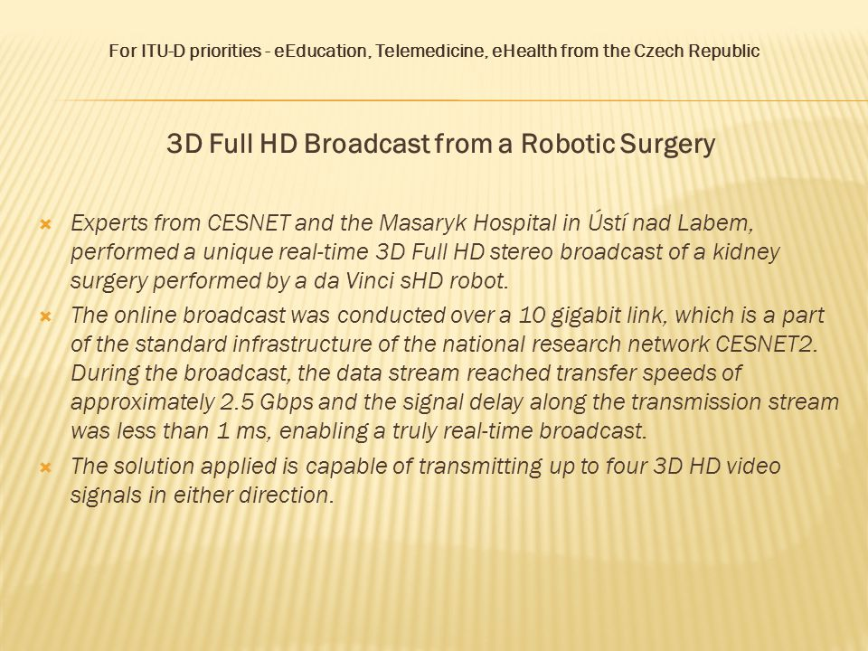 For ITU-D priorities - eEducation, Telemedicine, eHealth from the Czech Republic 3D Full HD Broadcast from a Robotic Surgery  The successful transmission of 3D Full HD video demonstrated the possibilities enabled by this technology to surgeons as well as education of both medical professionals and students.