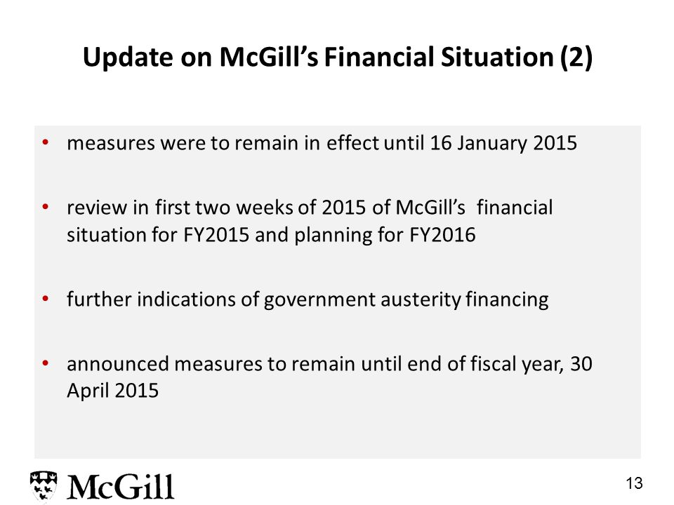 12 Update on McGill's Financial Situation (1) entire McGill community responded to the call to reduce spending in the wake of significant government cuts freeze on external hires and restrictions on internal hires of administrative and support staff postponement of all non-essential equipment and furniture purchases reduction of travel and hospitality spending to the essential minimum discontinuance of all in-year contingency allocation except for emergencies and mission-critical urgencies