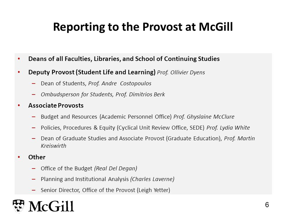 5 Responsibilities of the Provost at McGill Chief Academic Officer after the Principal – Academic Administration - oversees and is responsible for the strategies, planning, development, implementation and assessment of all academic priorities, policies and programs Chief Budget Officer – University Budget – in collaboration with the Vice-Principal (Administration and Finance), responsible for the development of the overall university budget and the allocation of funds and other resources in alignment with the University s academic priorities