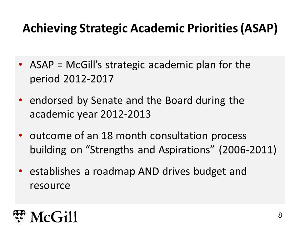7 McGill's strategic priorities: unchanged and the main drivers of budget allocations I.advancing McGill's academic success, profile, and reputation for excellence, nationally and internationally II.maintaining a student-centred focus that will enhance educational, research and extra-curricular life and learning for students at all levels III.responsible management of resources for maximum support of educational programs, research activities, and community engagement multi-year, multi-fund basis diversifying and optimising revenue resources