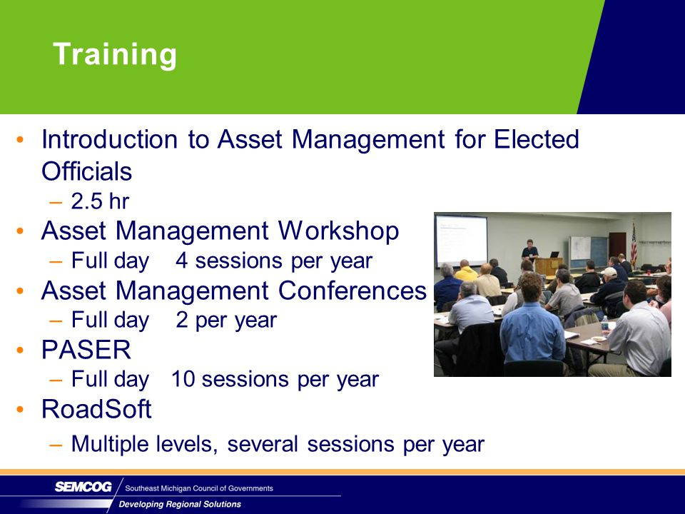 Introduction to Asset Management for Elected Officials –2.5 hr Asset Management Workshop –Full day 4 sessions per year Asset Management Conferences –Full day 2 per year PASER –Full day 10 sessions per year RoadSoft –Multiple levels, several sessions per year Training