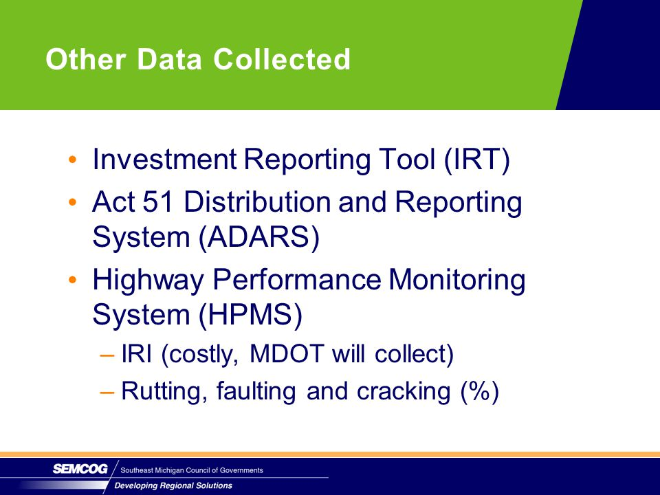 Investment Reporting Tool (IRT) Act 51 Distribution and Reporting System (ADARS) Highway Performance Monitoring System (HPMS) –IRI (costly, MDOT will collect) –Rutting, faulting and cracking (%) Other Data Collected