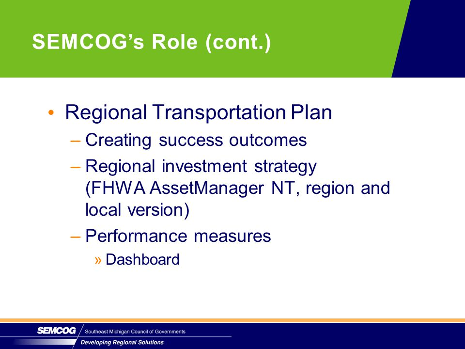 Regional Transportation Plan –Creating success outcomes –Regional investment strategy (FHWA AssetManager NT, region and local version) –Performance measures » »Dashboard SEMCOG's Role (cont.)