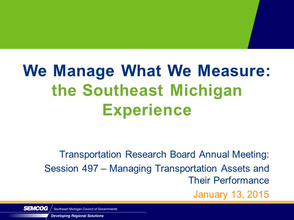 Transportation Research Board Annual Meeting: Session 497 – Managing Transportation Assets and Their Performance January 13, 2015 We Manage What We Measure: the Southeast Michigan Experience