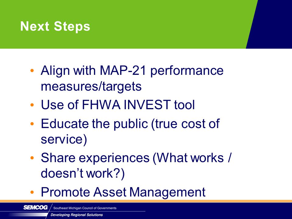 Align with MAP-21 performance measures/targets Use of FHWA INVEST tool Educate the public (true cost of service) Share experiences (What works / doesn't work?) Promote Asset Management Next Steps