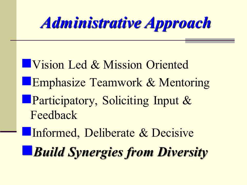 Administrative Approach Vision Led & Mission Oriented Emphasize Teamwork & Mentoring Participatory, Soliciting Input & Feedback Informed, Deliberate &