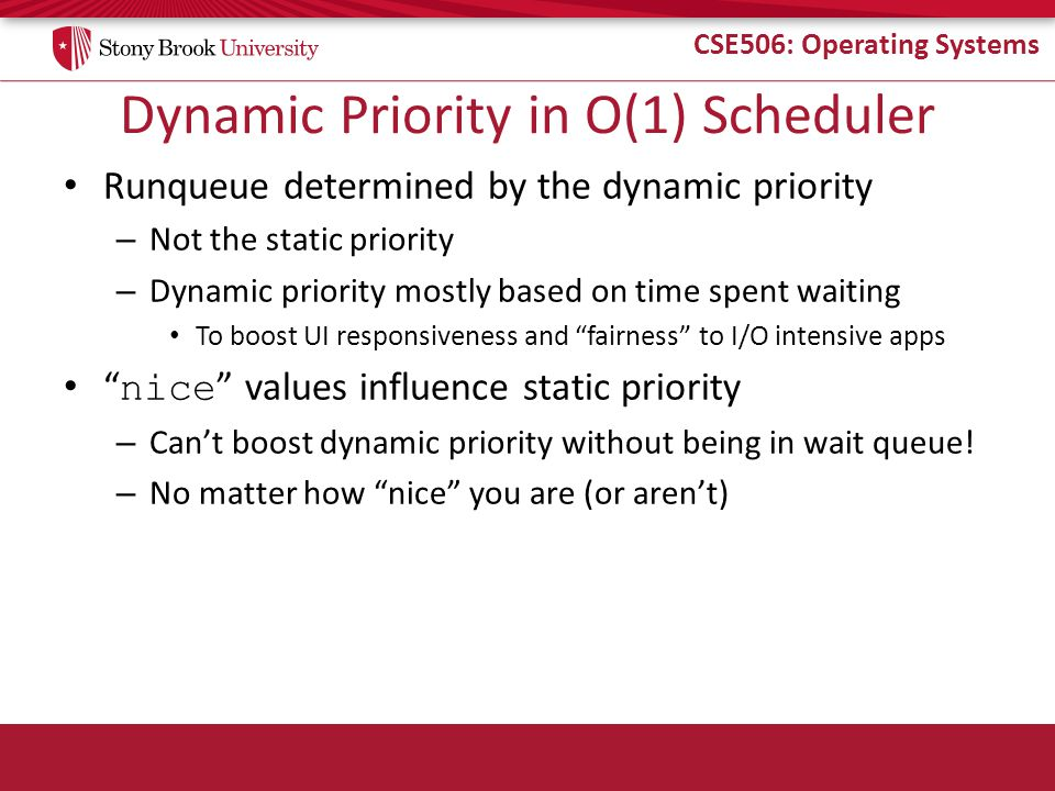 CSE506: Operating Systems Dynamic Priority in O(1) Scheduler Runqueue determined by the dynamic priority – Not the static priority – Dynamic priority mostly based on time spent waiting To boost UI responsiveness and fairness to I/O intensive apps nice values influence static priority – Can't boost dynamic priority without being in wait queue.