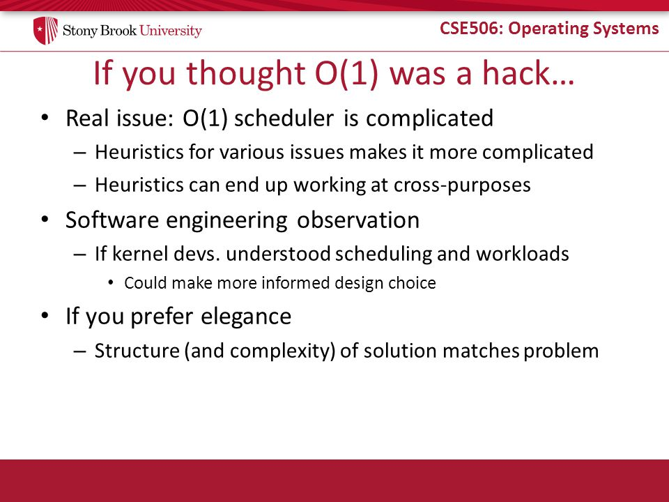 CSE506: Operating Systems If you thought O(1) was a hack… Real issue: O(1) scheduler is complicated – Heuristics for various issues makes it more complicated – Heuristics can end up working at cross-purposes Software engineering observation – If kernel devs.